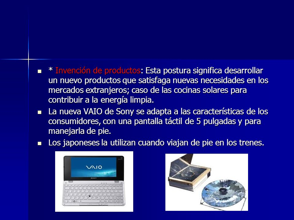 * Invención de productos: Esta postura significa desarrollar un nuevo productos que satisfaga nuevas necesidades en los mercados extranjeros; caso de