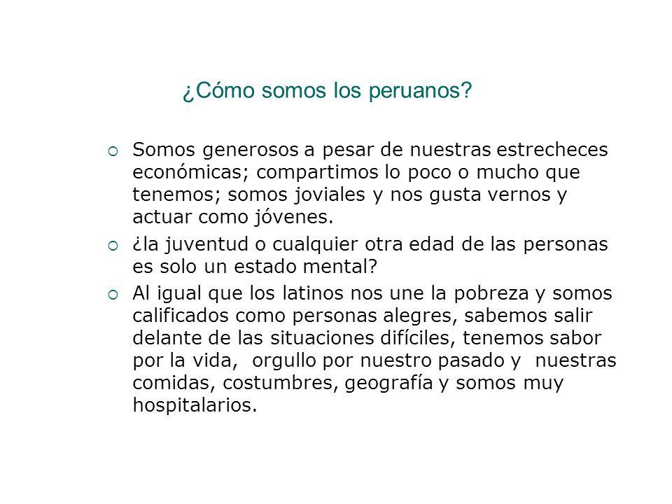 ¿Cómo somos los peruanos? Somos generosos a pesar de nuestras estrecheces económicas; compartimos lo poco o mucho que tenemos; somos joviales y nos gu