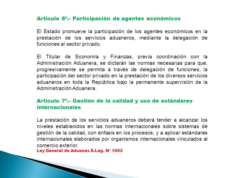 Artículo 6º.- Participación de agentes económicos El Estado promueve la participación de los agentes económicos en la prestación de los servicios aduaneros, mediante la delegación de funciones al sector privado.