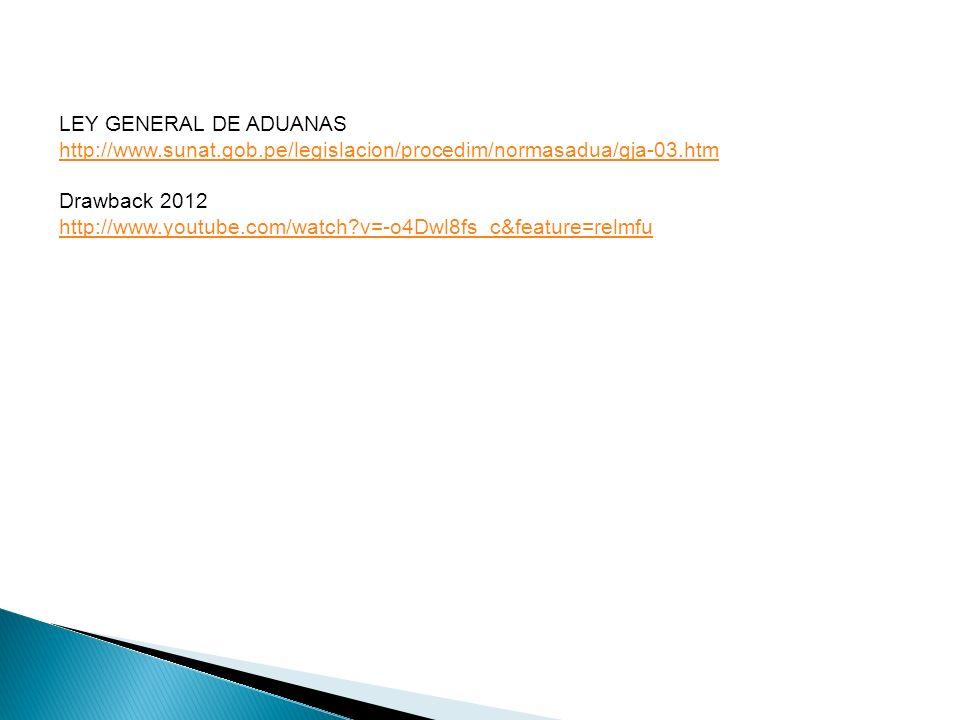 LEY GENERAL DE ADUANAS http://www.sunat.gob.pe/legislacion/procedim/normasadua/gja-03.htm Drawback 2012 http://www.youtube.com/watch?v=-o4Dwl8fs_c&feature=relmfu