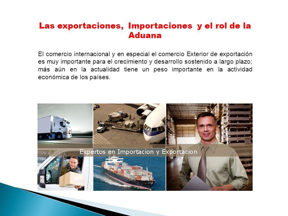 Las exportaciones, Importaciones y el rol de la Aduana El comercio internacional y en especial el comercio Exterior de exportación es muy importante para el crecimiento y desarrollo sostenido a largo plazo; más aún en la actualidad tiene un peso importante en la actividad económica de los países.