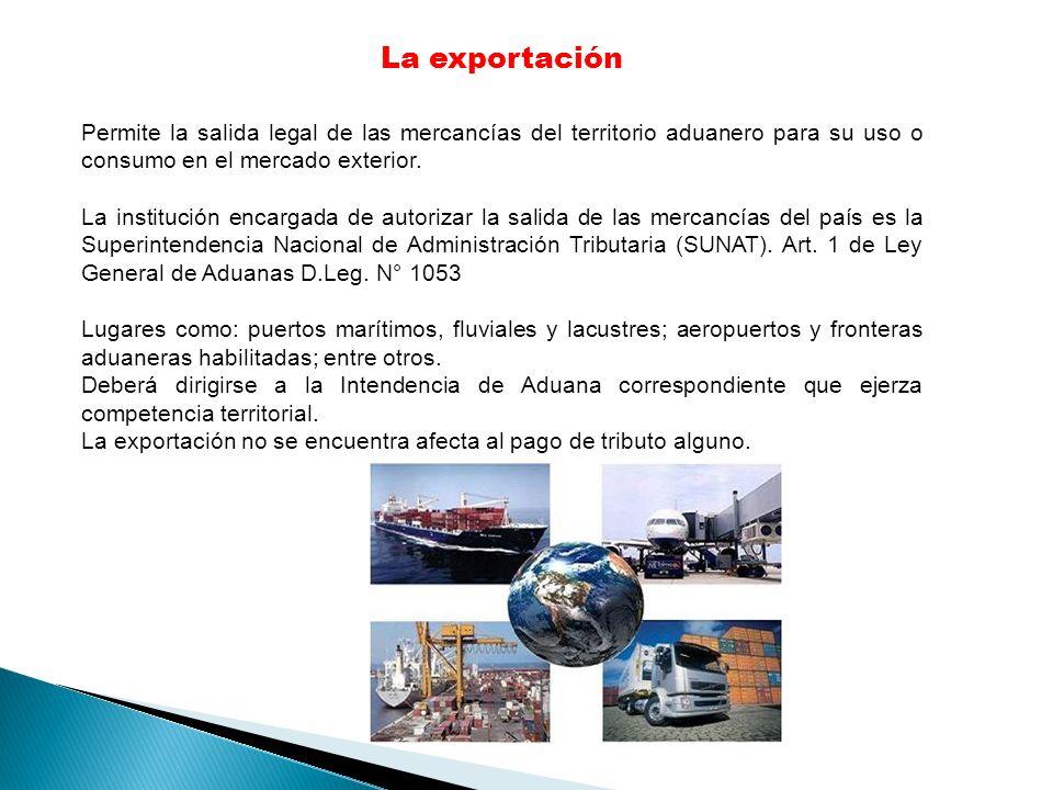 La exportación Permite la salida legal de las mercancías del territorio aduanero para su uso o consumo en el mercado exterior.