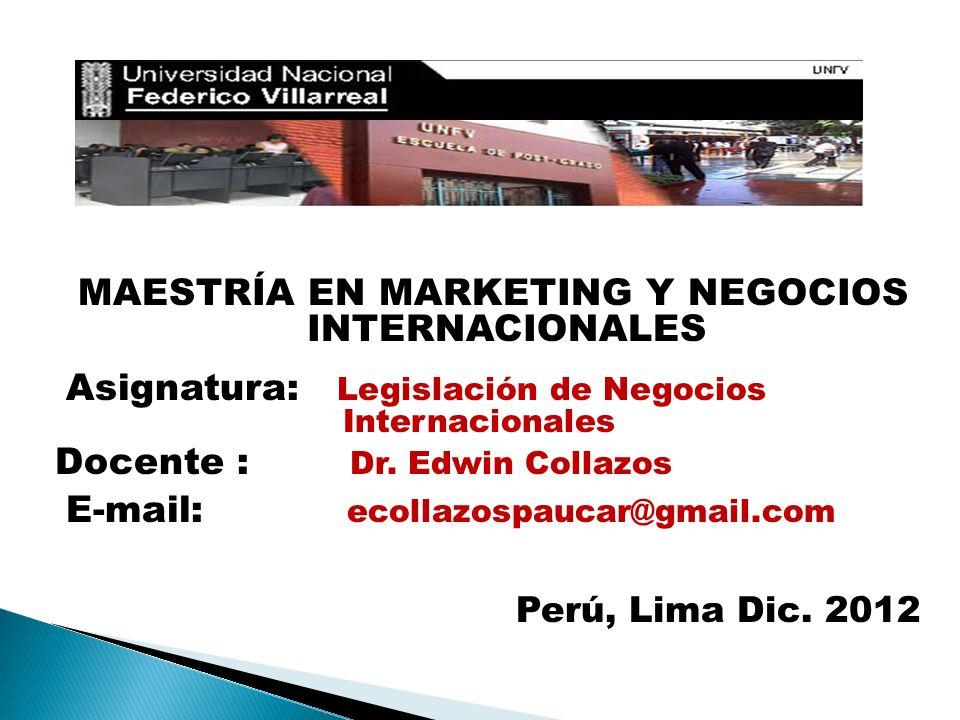 MAESTRÍA EN MARKETING Y NEGOCIOS INTERNACIONALES Asignatura: Legislación de Negocios Internacionales Docente : Dr. Edwin Collazos E-mail: ecollazospau