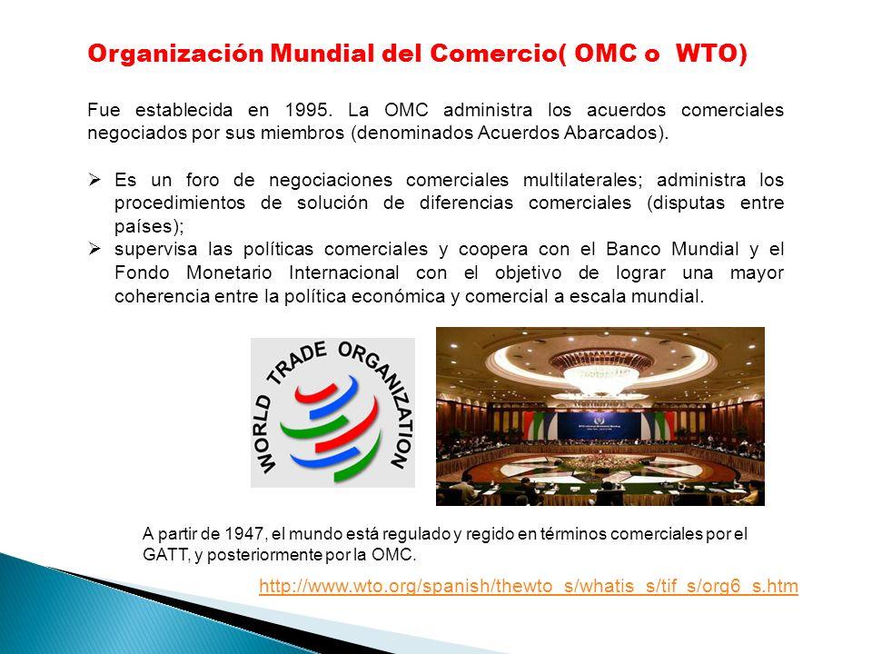 Organización Mundial del Comercio( OMC o WTO) Fue establecida en 1995. La OMC administra los acuerdos comerciales negociados por sus miembros (denomin