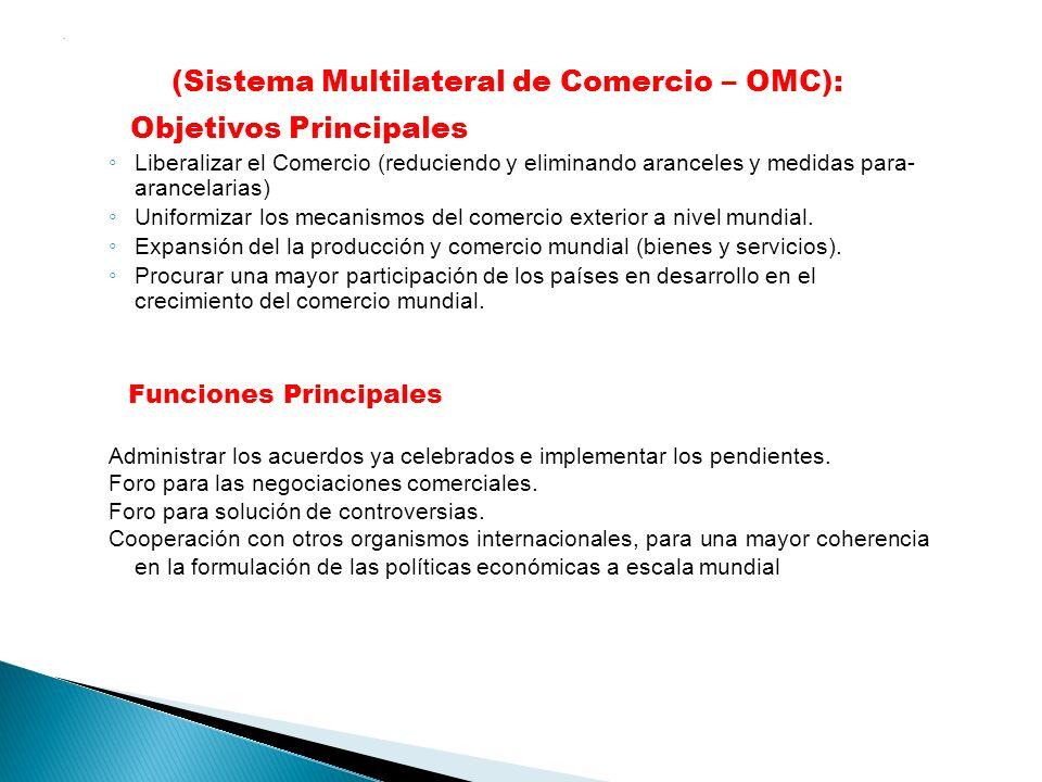 . (Sistema Multilateral de Comercio – OMC): Objetivos Principales Liberalizar el Comercio (reduciendo y eliminando aranceles y medidas para- arancelar