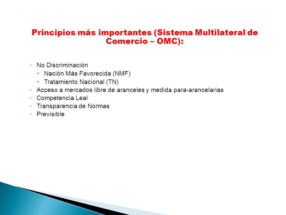 . Principios más importantes (Sistema Multilateral de Comercio – OMC): No Discriminación Nación Más Favorecida (NMF) Tratamiento Nacional (TN) Acceso