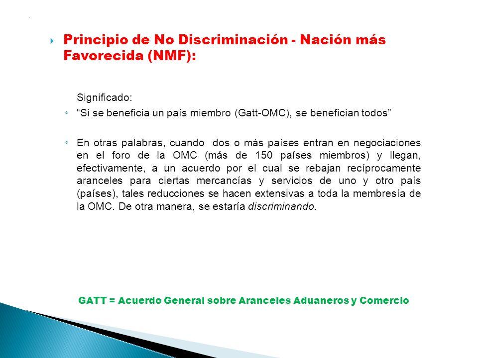 . Principio de No Discriminación - Nación más Favorecida (NMF): Significado: Si se beneficia un país miembro (Gatt-OMC), se benefician todos En otras