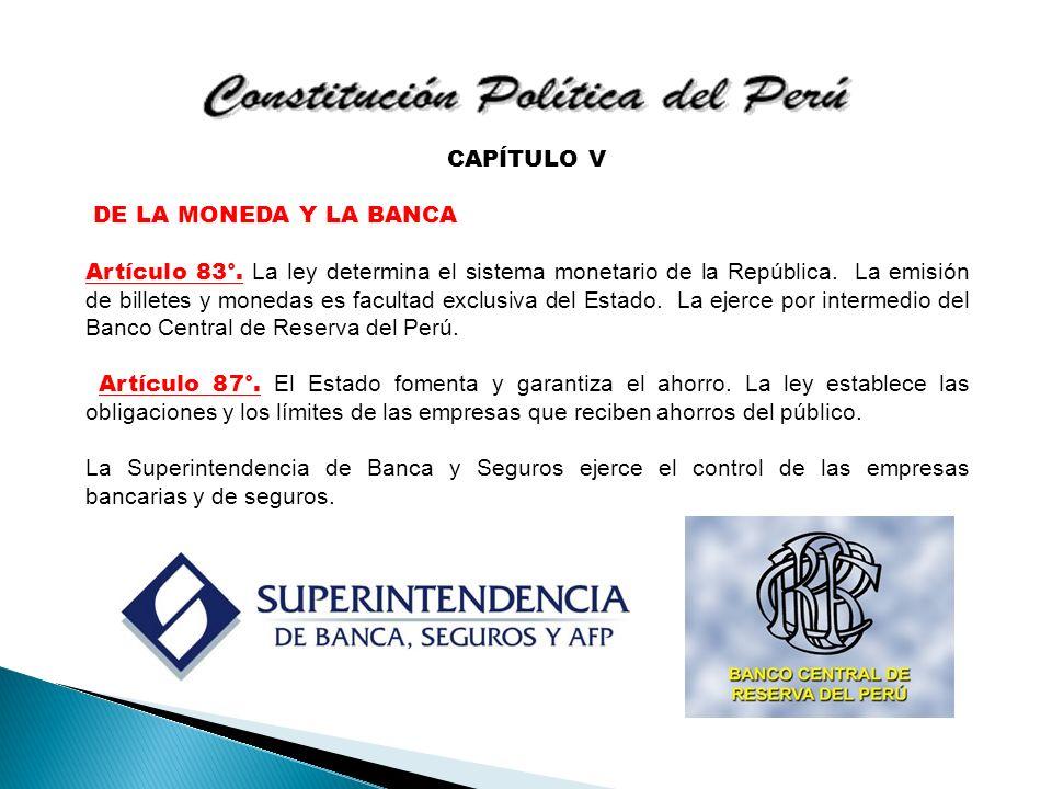 CAPÍTULO V DE LA MONEDA Y LA BANCA Artículo 83°. La ley determina el sistema monetario de la República. La emisión de billetes y monedas es facultad e