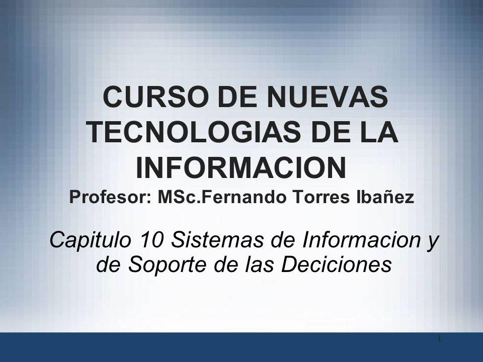 CURSO DE NUEVAS TECNOLOGIAS DE LA INFORMACION Profesor: MSc.Fernando Torres Ibañez Capitulo 10 Sistemas de Informacion y de Soporte de las Deciciones 1