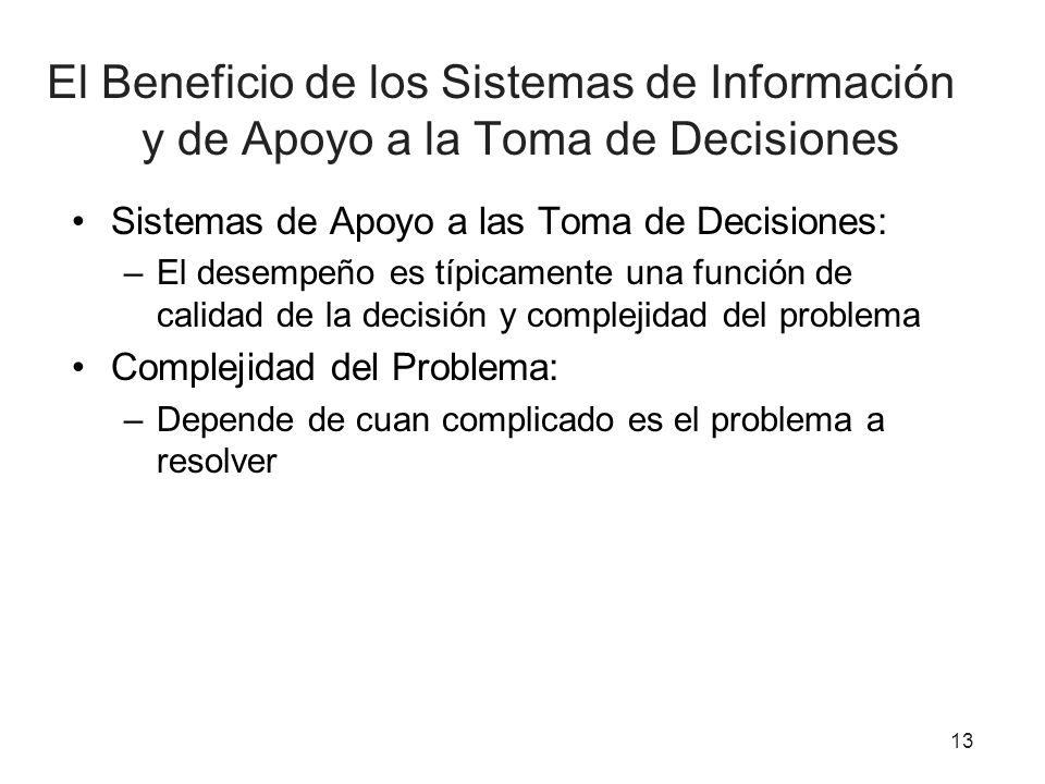 El Beneficio de los Sistemas de Información y de Apoyo a la Toma de Decisiones Sistemas de Apoyo a las Toma de Decisiones: –El desempeño es típicamente una función de calidad de la decisión y complejidad del problema Complejidad del Problema: –Depende de cuan complicado es el problema a resolver 13