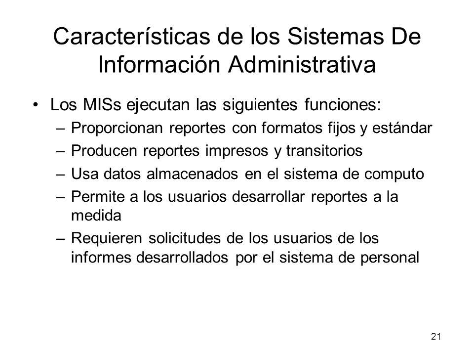 21 Características de los Sistemas De Información Administrativa Los MISs ejecutan las siguientes funciones: –Proporcionan reportes con formatos fijos
