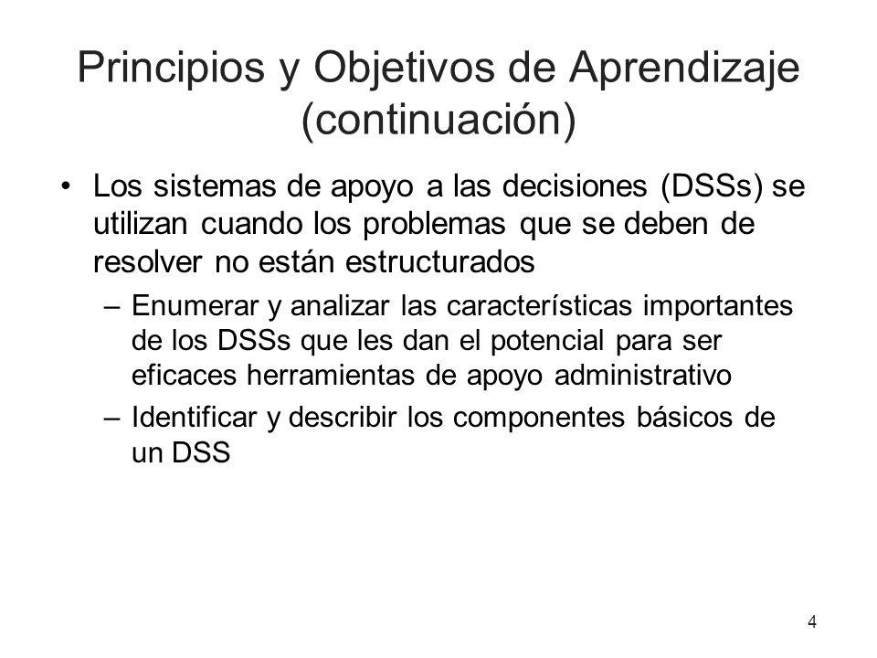 4 Principios y Objetivos de Aprendizaje (continuación) Los sistemas de apoyo a las decisiones (DSSs) se utilizan cuando los problemas que se deben de resolver no están estructurados –Enumerar y analizar las características importantes de los DSSs que les dan el potencial para ser eficaces herramientas de apoyo administrativo –Identificar y describir los componentes básicos de un DSS