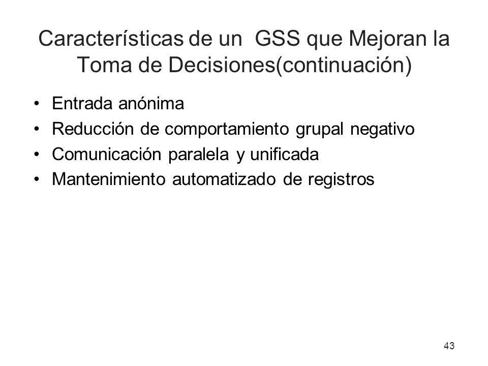 43 Características de un GSS que Mejoran la Toma de Decisiones(continuación) Entrada anónima Reducción de comportamiento grupal negativo Comunicación paralela y unificada Mantenimiento automatizado de registros