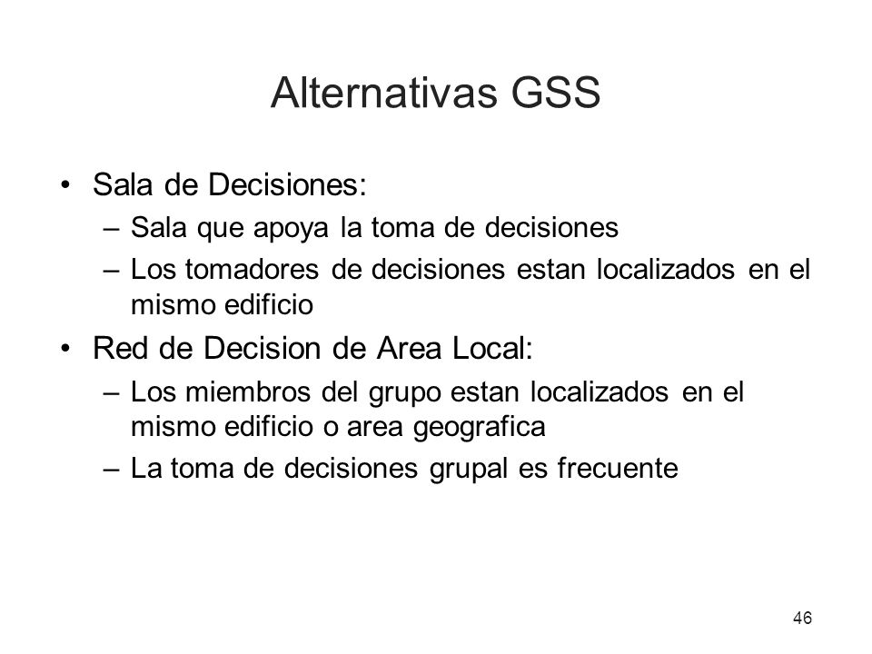 46 Alternativas GSS Sala de Decisiones: –Sala que apoya la toma de decisiones –Los tomadores de decisiones estan localizados en el mismo edificio Red