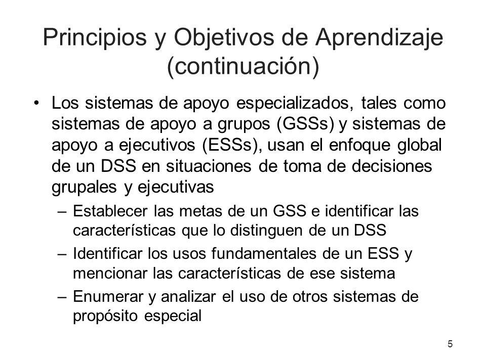 5 Principios y Objetivos de Aprendizaje (continuación) Los sistemas de apoyo especializados, tales como sistemas de apoyo a grupos (GSSs) y sistemas de apoyo a ejecutivos (ESSs), usan el enfoque global de un DSS en situaciones de toma de decisiones grupales y ejecutivas –Establecer las metas de un GSS e identificar las características que lo distinguen de un DSS –Identificar los usos fundamentales de un ESS y mencionar las características de ese sistema –Enumerar y analizar el uso de otros sistemas de propósito especial