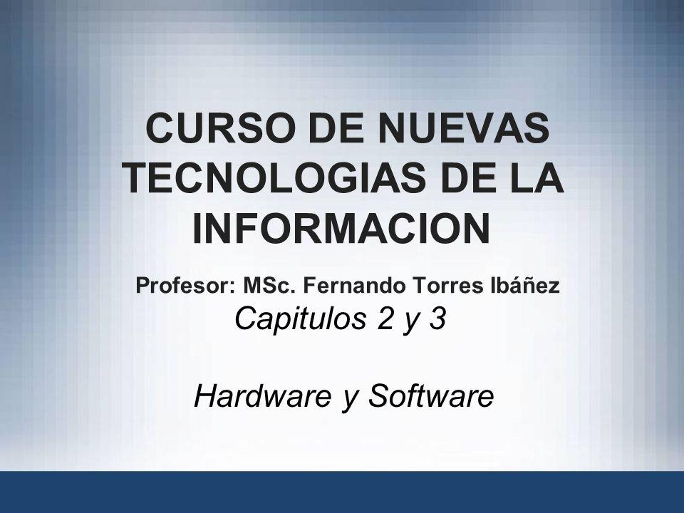 CURSO DE NUEVAS TECNOLOGIAS DE LA INFORMACION Profesor: MSc. Fernando Torres Ibáñez Capitulos 2 y 3 Hardware y Software