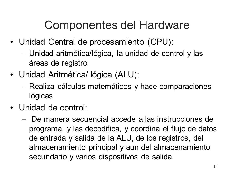 Componentes del Hardware Unidad Central de procesamiento (CPU): –Unidad aritmética/lógica, la unidad de control y las áreas de registro Unidad Aritmét