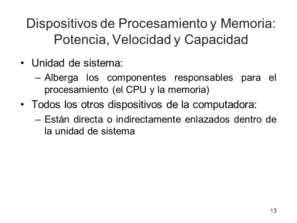 Dispositivos de Procesamiento y Memoria: Potencia, Velocidad y Capacidad Unidad de sistema: –Alberga los componentes responsables para el procesamient