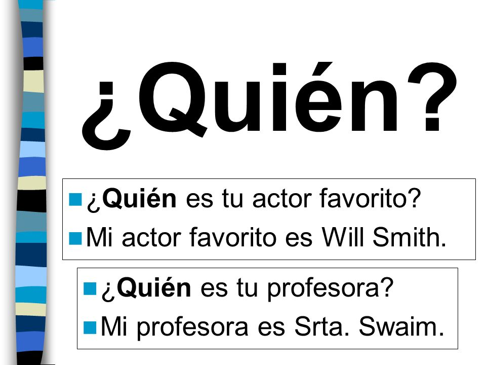 ¿Quién? ¿Quién es tu actor favorito? Mi actor favorito es Will Smith. ¿Quién es tu profesora? Mi profesora es Srta. Swaim.