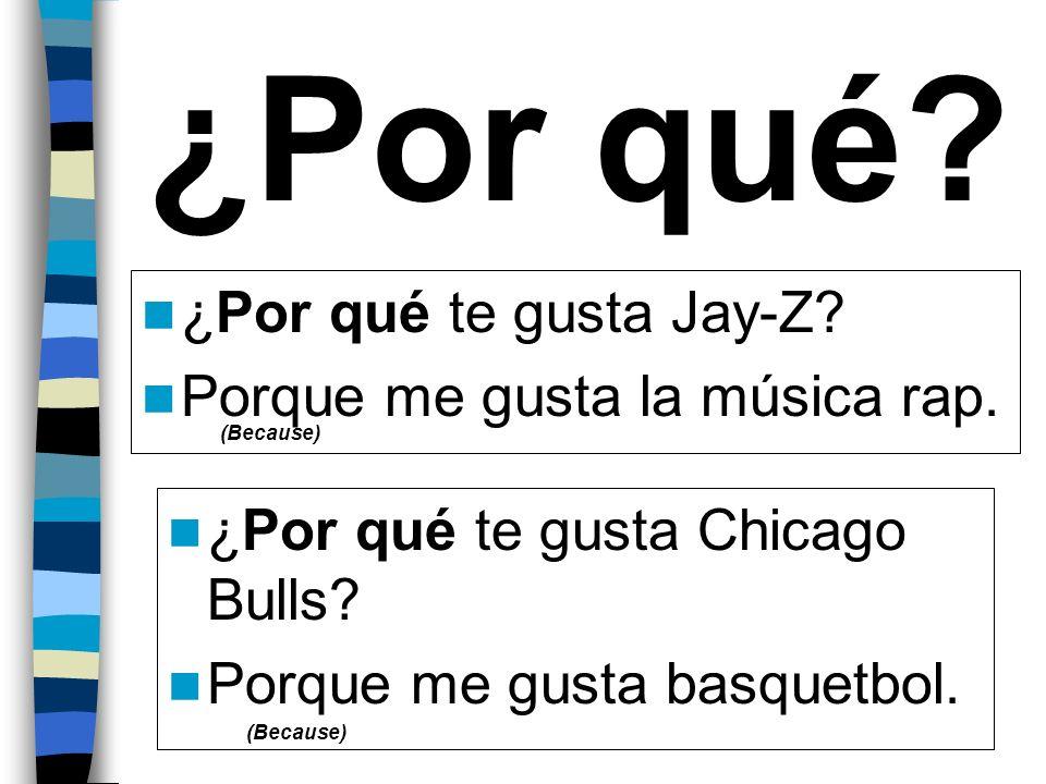 ¿Por qué? ¿Por qué te gusta Jay-Z? Porque me gusta la música rap. ¿Por qué te gusta Chicago Bulls? Porque me gusta basquetbol. (Because)
