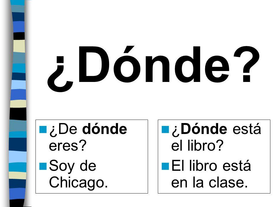 ¿Dónde? ¿De dónde eres? Soy de Chicago. ¿Dónde está el libro? El libro está en la clase.