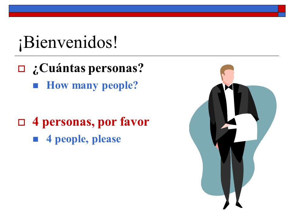 ¡Bienvenidos! ¿Cuántas personas? How many people? 4 personas, por favor 4 people, please