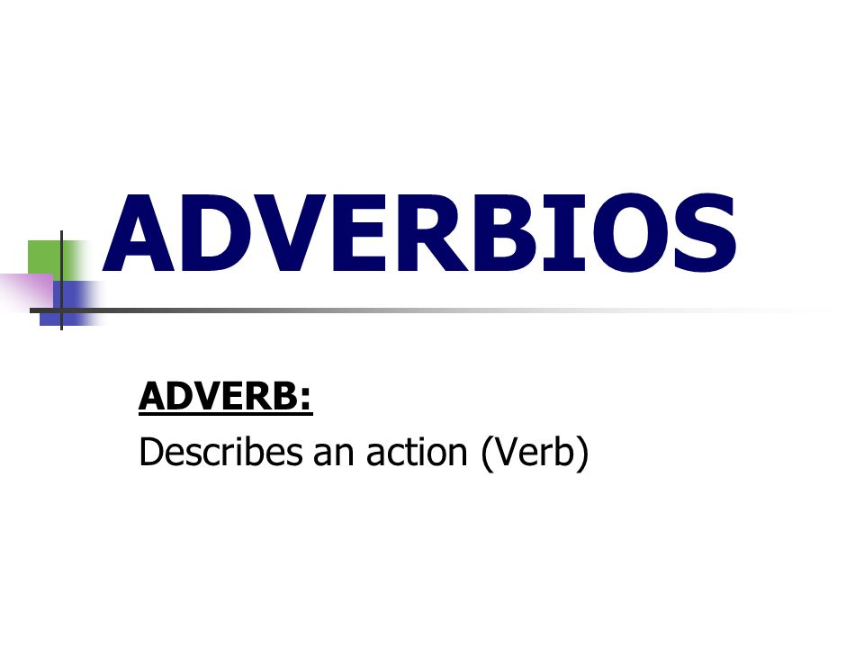 ADVERBIOS ADVERB: Describes an action (Verb)