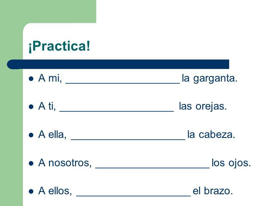 ¡Practica. A mi, ___________________ la garganta.