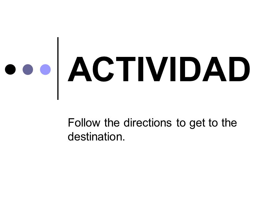 ACTIVIDAD Follow the directions to get to the destination.
