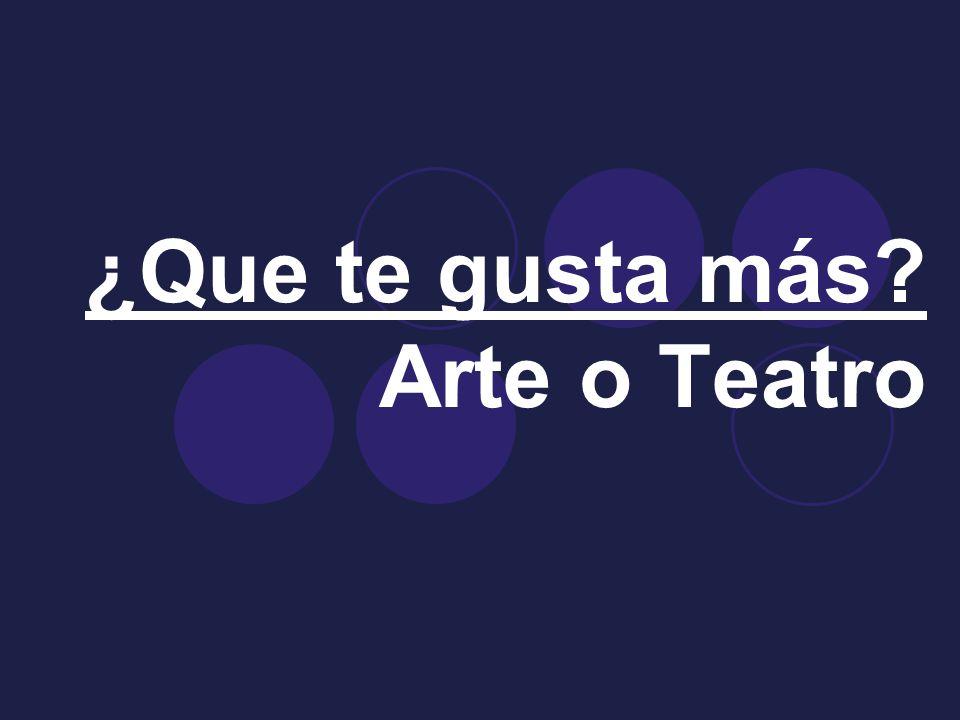 ¿Que te gusta más Arte o Teatro