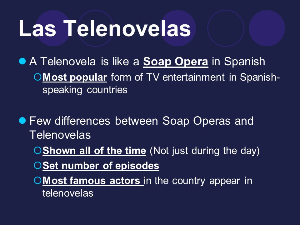 Las Telenovelas A Telenovela is like a Soap Opera in Spanish Most popular form of TV entertainment in Spanish- speaking countries Few differences between Soap Operas and Telenovelas Shown all of the time (Not just during the day) Set number of episodes Most famous actors in the country appear in telenovelas