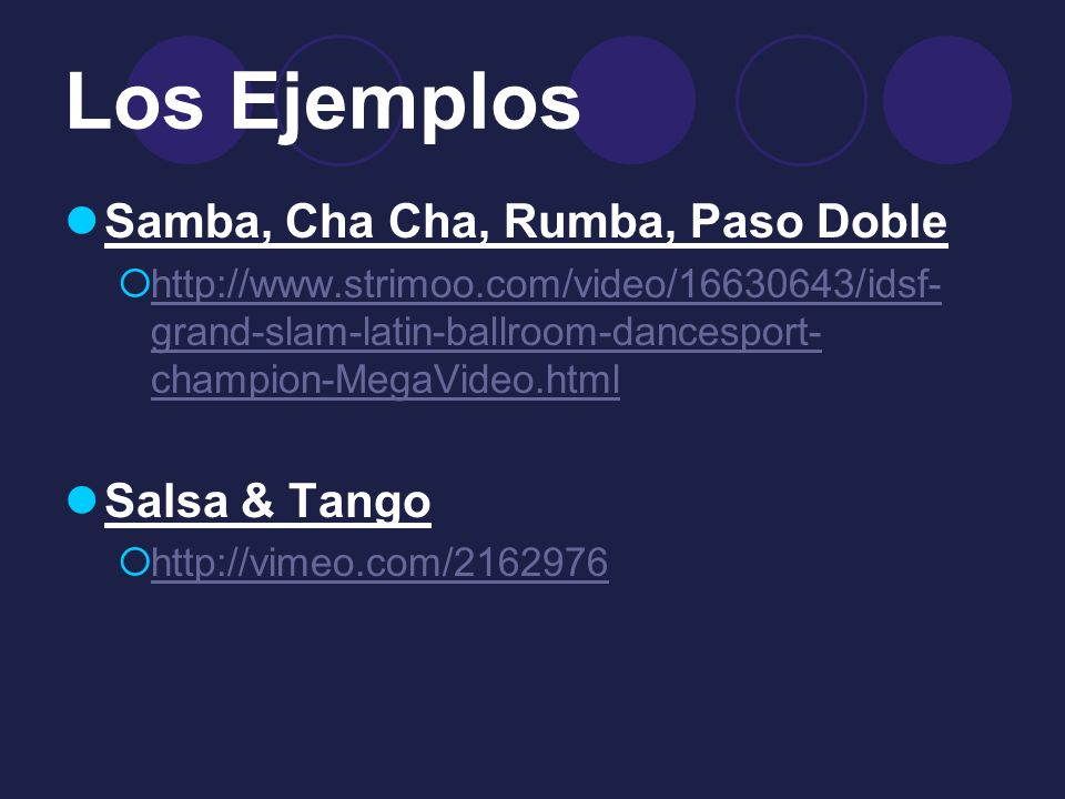 Los Ejemplos Samba, Cha Cha, Rumba, Paso Doble http://www.strimoo.com/video/16630643/idsf- grand-slam-latin-ballroom-dancesport- champion-MegaVideo.html http://www.strimoo.com/video/16630643/idsf- grand-slam-latin-ballroom-dancesport- champion-MegaVideo.html Salsa & Tango http://vimeo.com/2162976