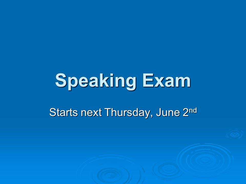 Speaking Exam Starts next Thursday, June 2 nd