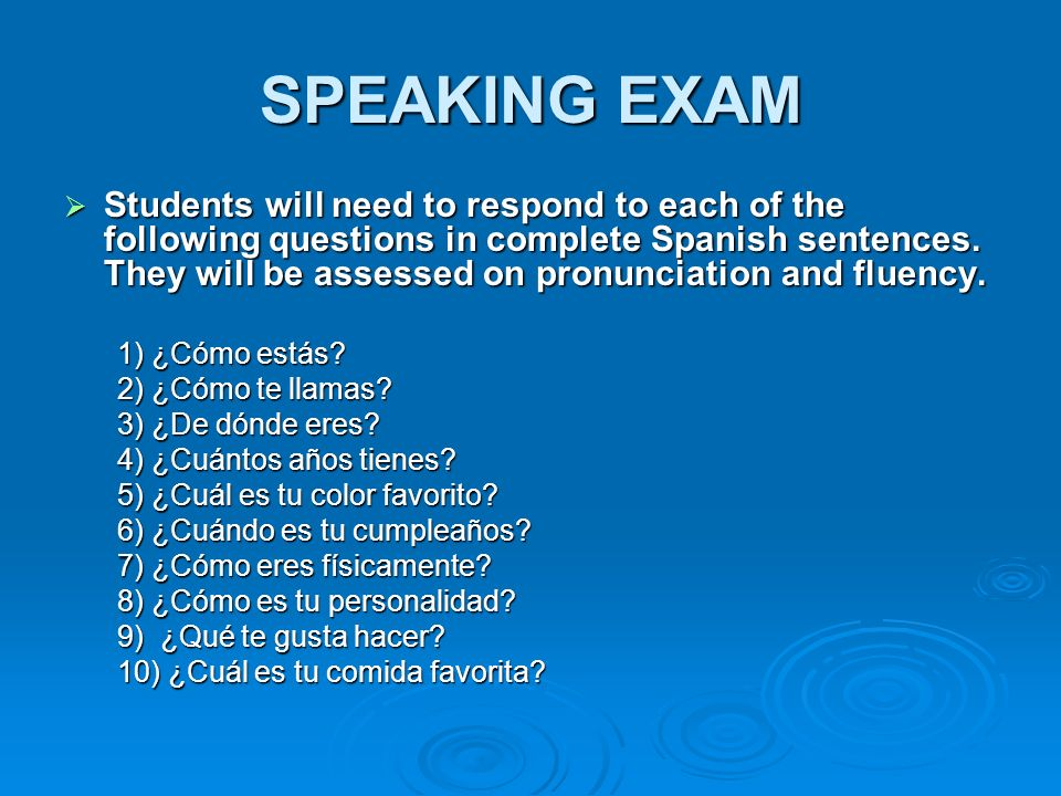 SPEAKING EXAM Students will need to respond to each of the following questions in complete Spanish sentences. They will be assessed on pronunciation a