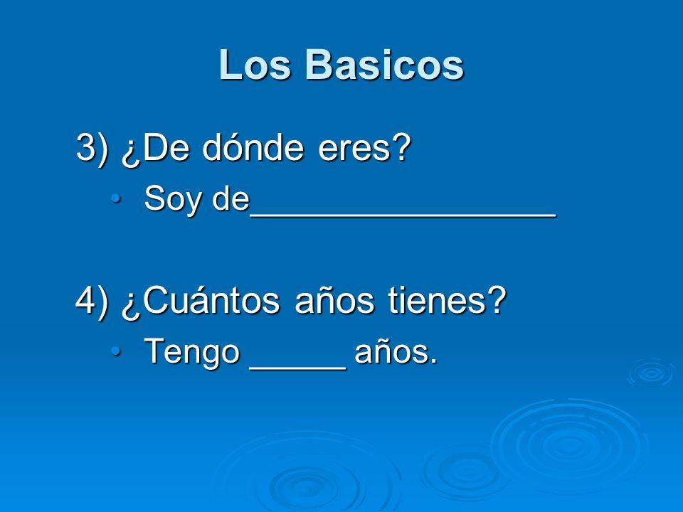 Los Basicos 3) ¿De dónde eres? Soy de________________Soy de________________ 4) ¿Cuántos años tienes? Tengo _____ años.Tengo _____ años.
