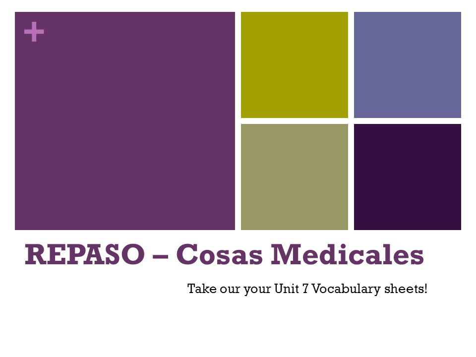 + REPASO – Cosas Medicales Take our your Unit 7 Vocabulary sheets!