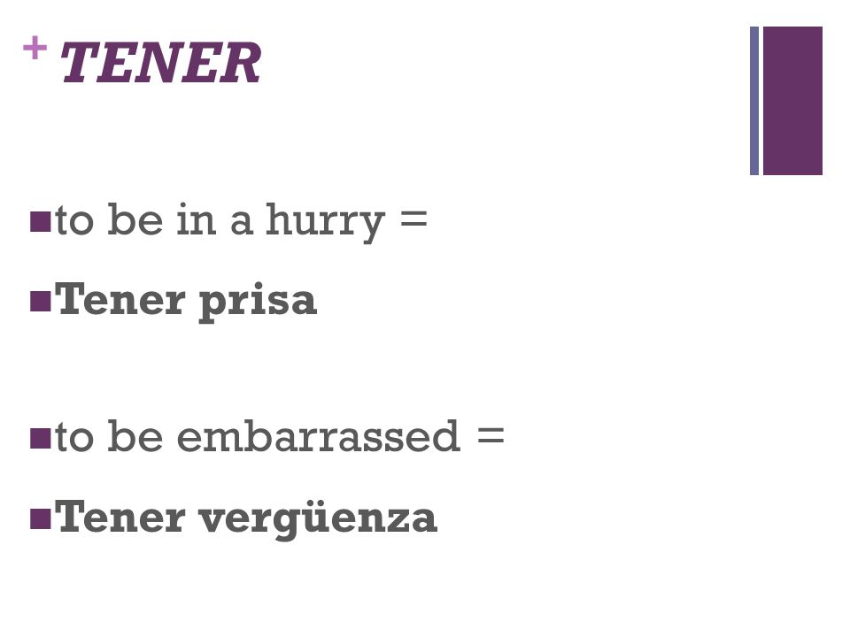 + TENER to be in a hurry = Tener prisa to be embarrassed = Tener vergüenza