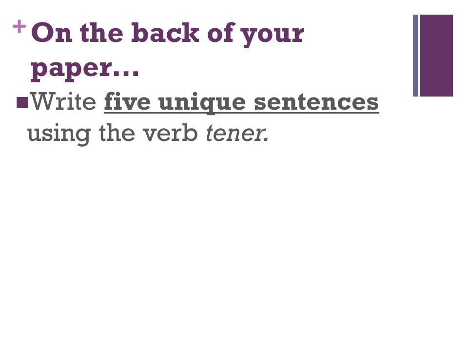 + On the back of your paper… Write five unique sentences using the verb tener.