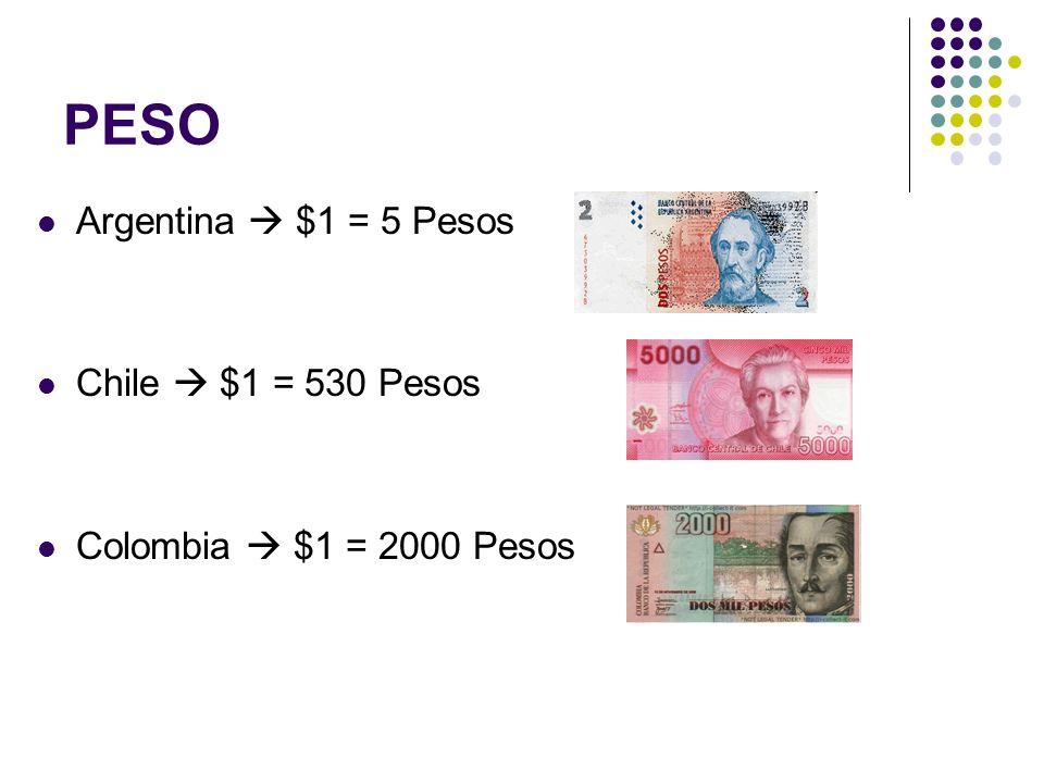 PESO Argentina $1 = 5 Pesos Chile $1 = 530 Pesos Colombia $1 = 2000 Pesos