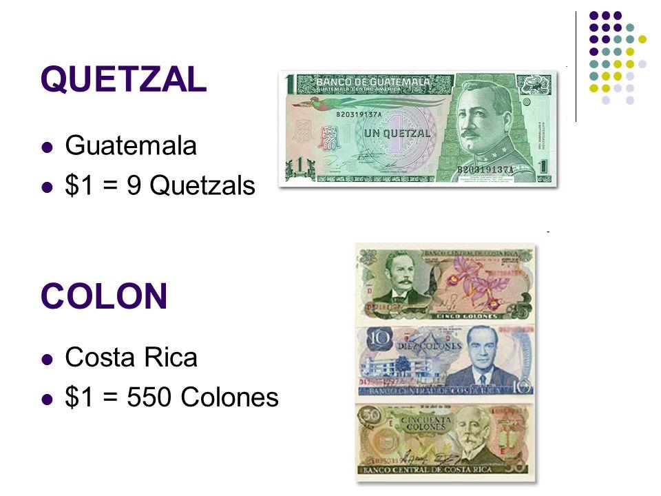 QUETZAL Guatemala $1 = 9 Quetzals COLON Costa Rica $1 = 550 Colones
