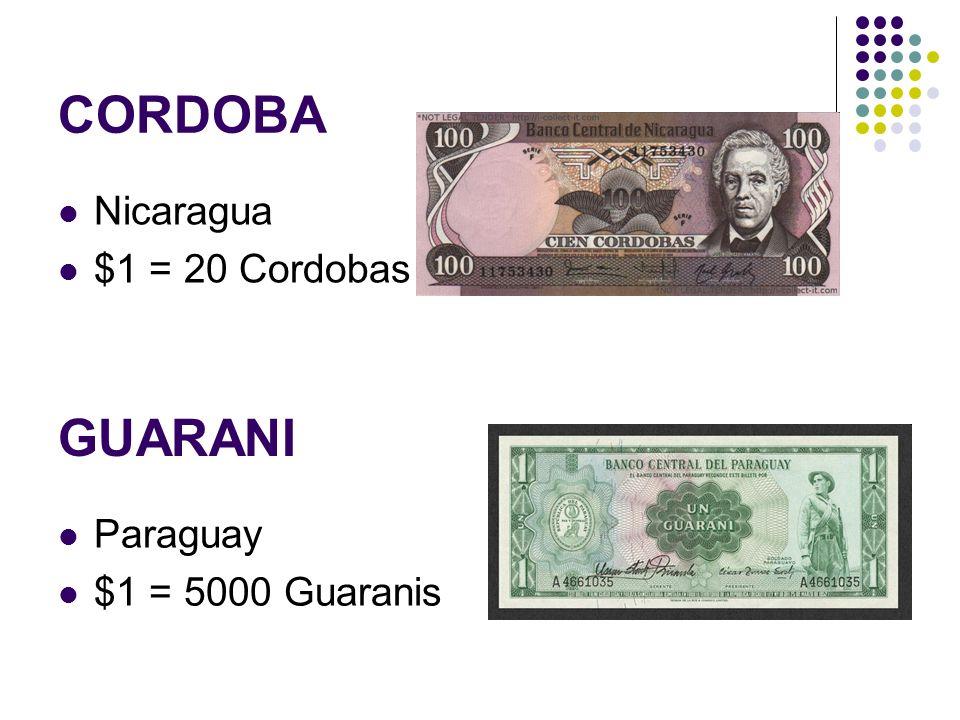CORDOBA Nicaragua $1 = 20 Cordobas GUARANI Paraguay $1 = 5000 Guaranis