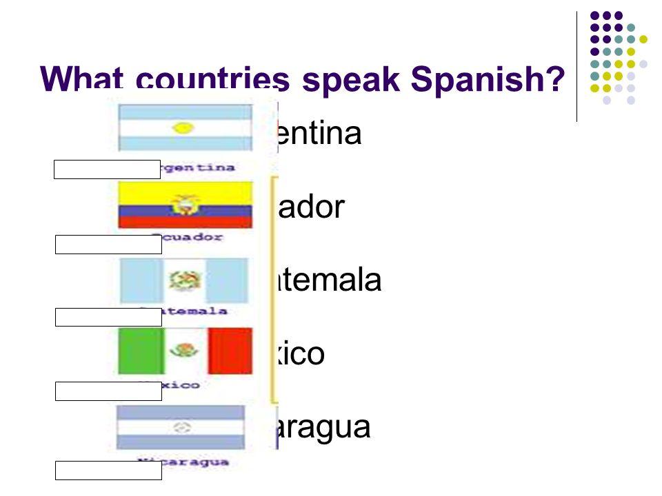 What countries speak Spanish? Argentina Ecuador Guatemala México Nicaragua