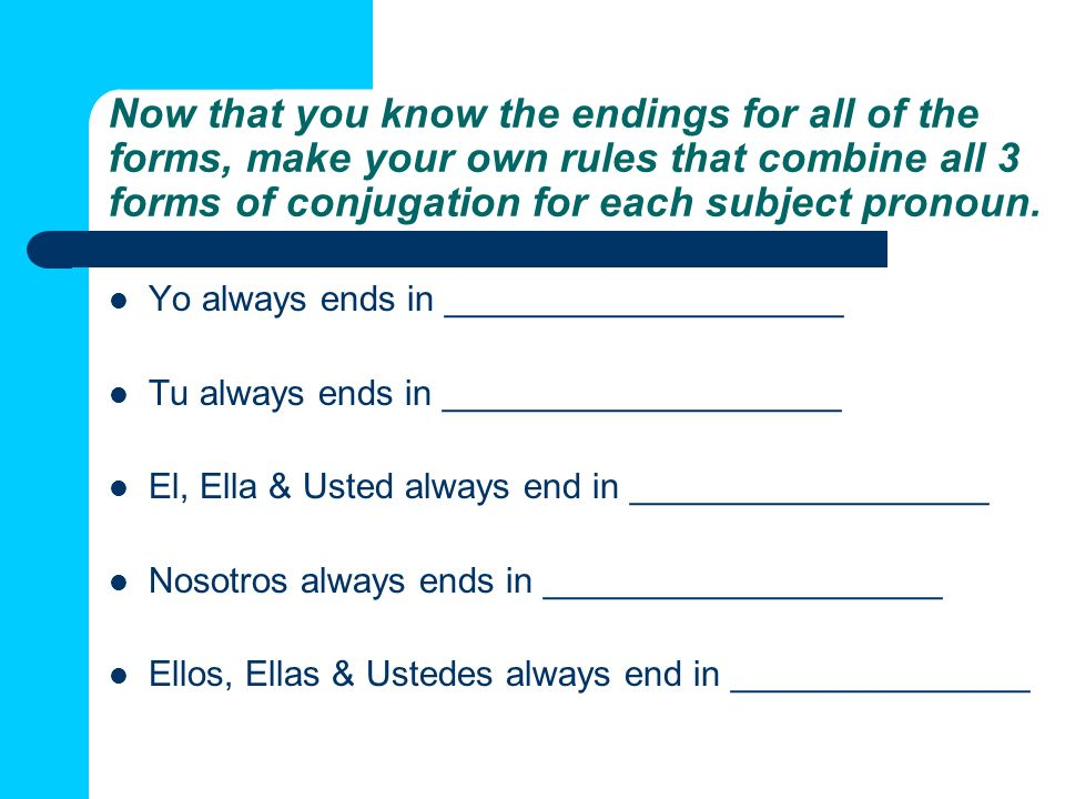 Now that you know the endings for all of the forms, make your own rules that combine all 3 forms of conjugation for each subject pronoun.