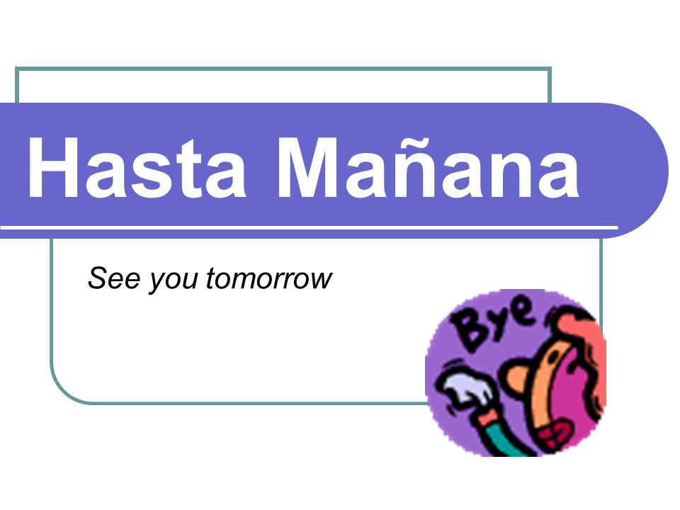 Hasta Mañana See you tomorrow