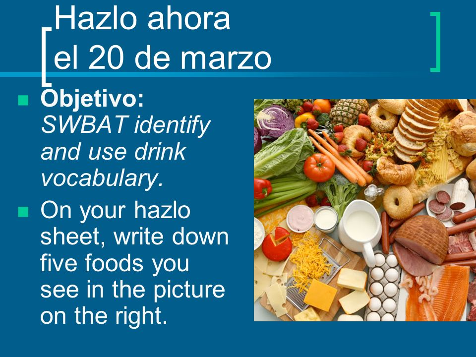 Hazlo ahora el 20 de marzo Objetivo: SWBAT identify and use drink vocabulary. On your hazlo sheet, write down five foods you see in the picture on the