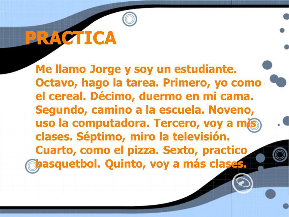 PRACTICA Me llamo Jorge y soy un estudiante. Octavo, hago la tarea. Primero, yo como el cereal. Décimo, duermo en mi cama. Segundo, camino a la escuel
