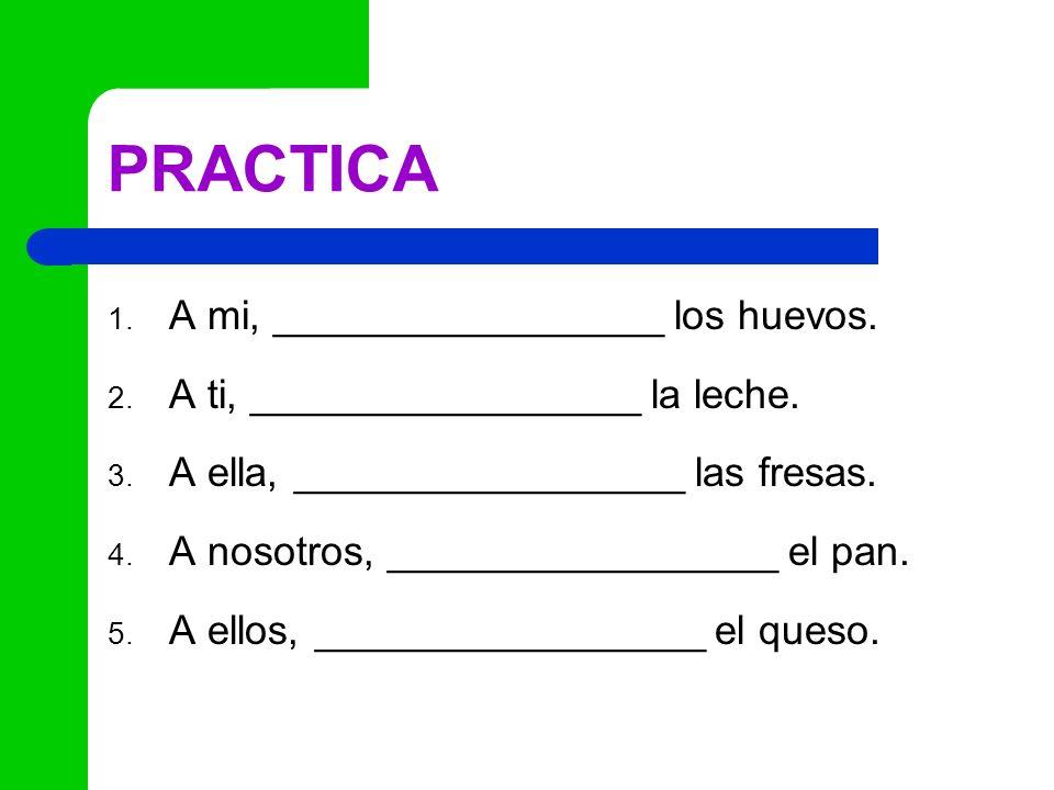 PRACTICA 1. A mi, _________________ los huevos. 2. A ti, _________________ la leche. 3. A ella, _________________ las fresas. 4. A nosotros, _________