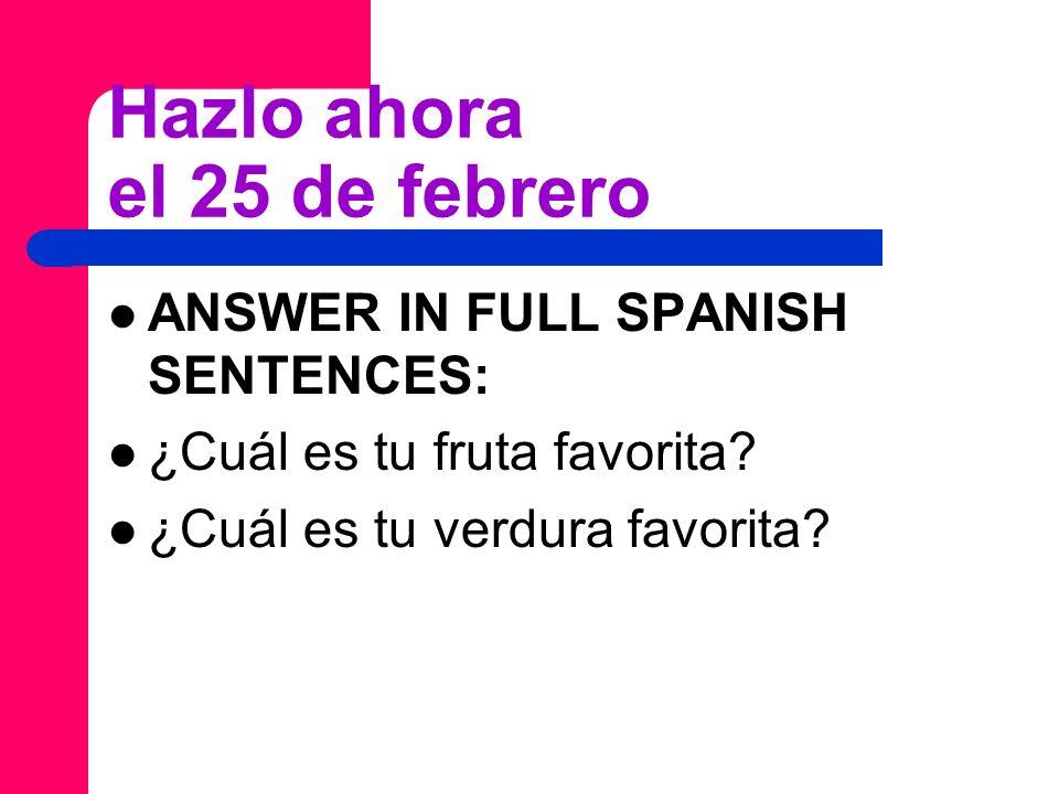 Hazlo ahora el 25 de febrero ANSWER IN FULL SPANISH SENTENCES: ¿Cuál es tu fruta favorita.