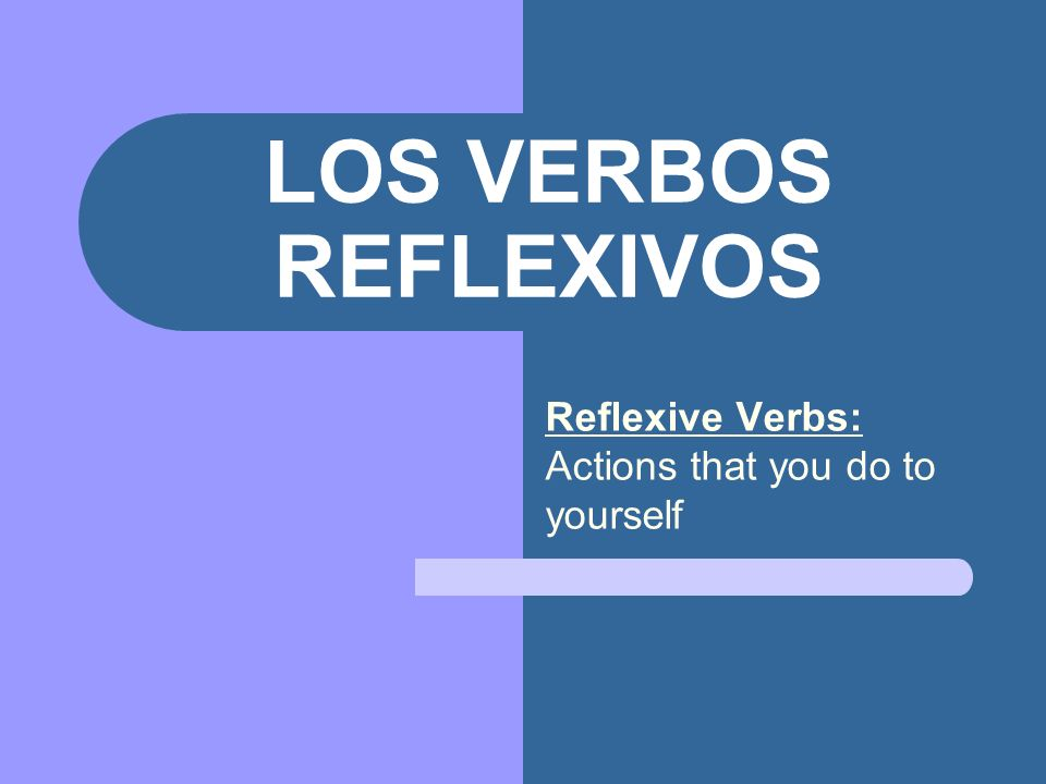 LOS VERBOS REFLEXIVOS Reflexive Verbs: Actions that you do to yourself