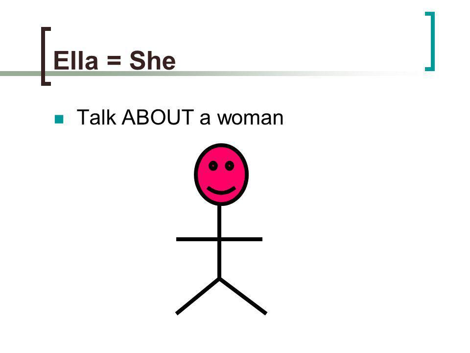 Ella = She Talk ABOUT a woman